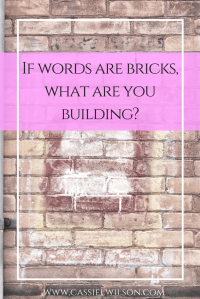 If words are bricks, what are you building- - Cassie L. Wilson - learning to be the light